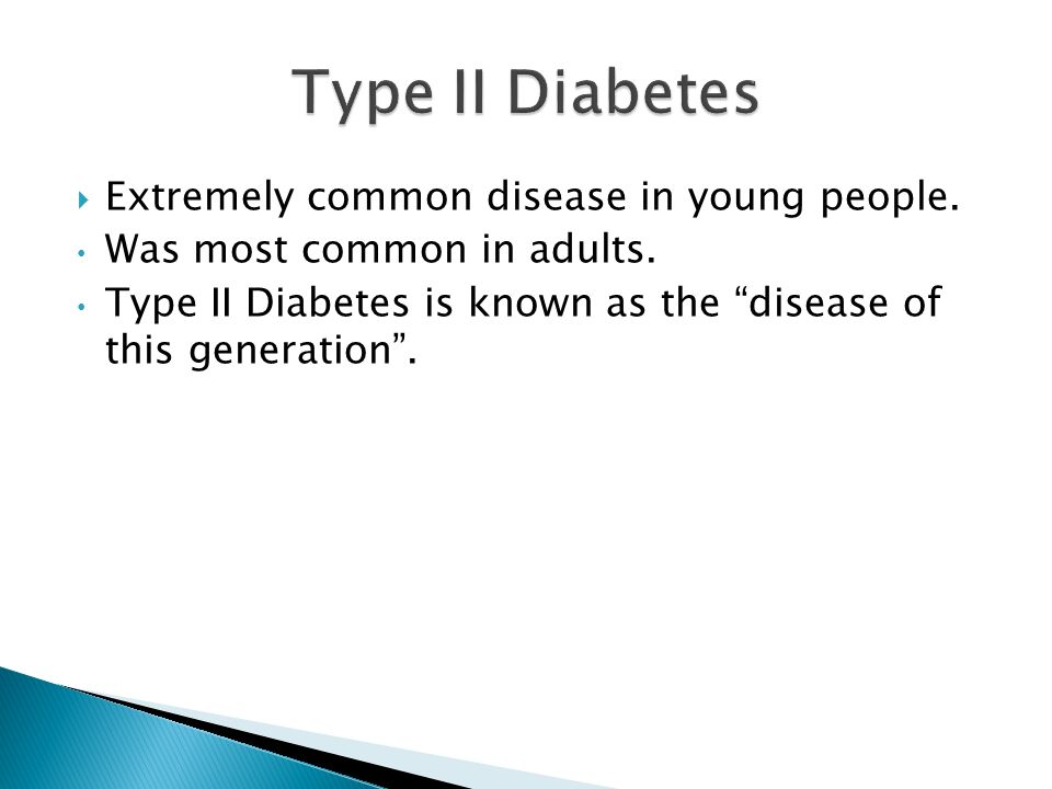 Type II Diabetes Extremely common disease in young people.