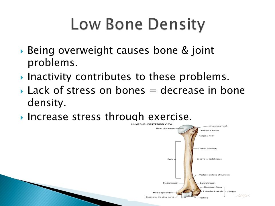 Low Bone Density Being overweight causes bone & joint problems.