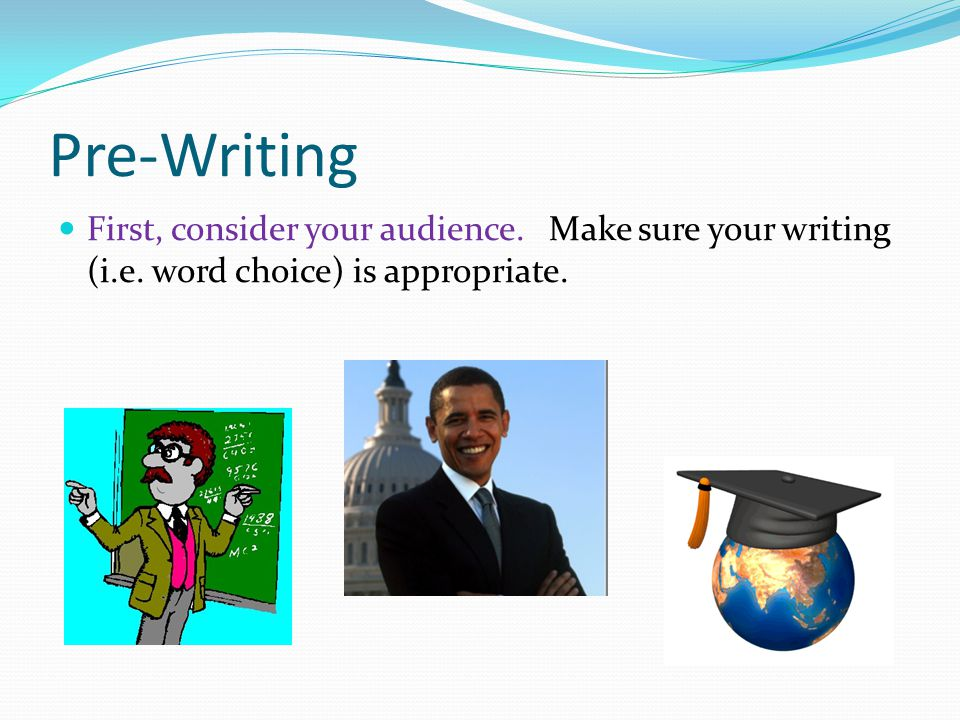 Pre-Writing First, consider your audience. Make sure your writing (i.e.