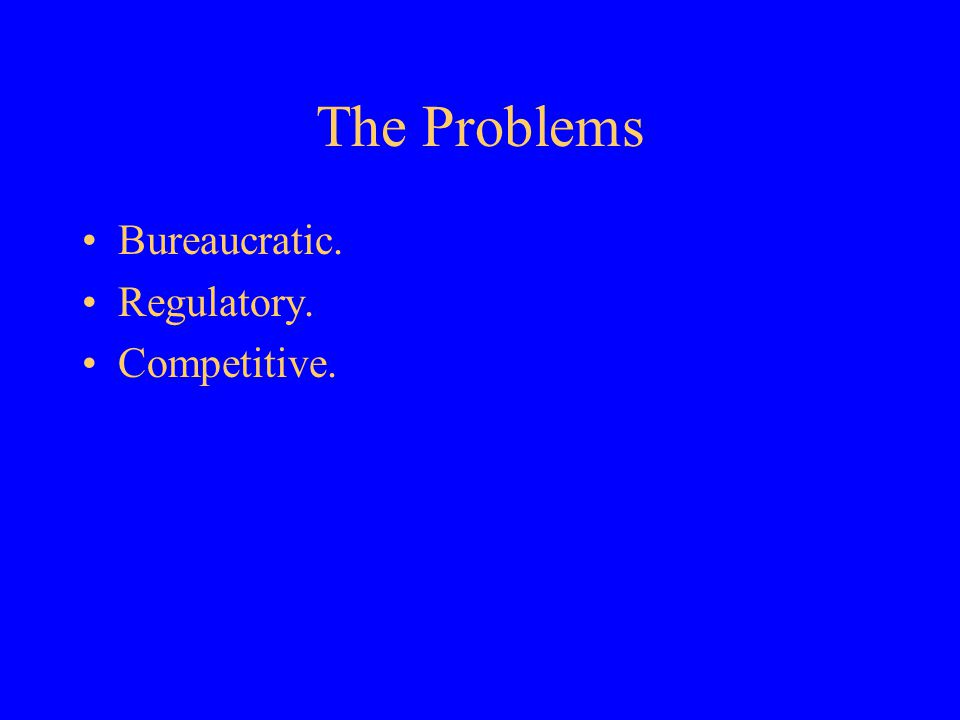 The Problems Bureaucratic. Regulatory. Competitive.