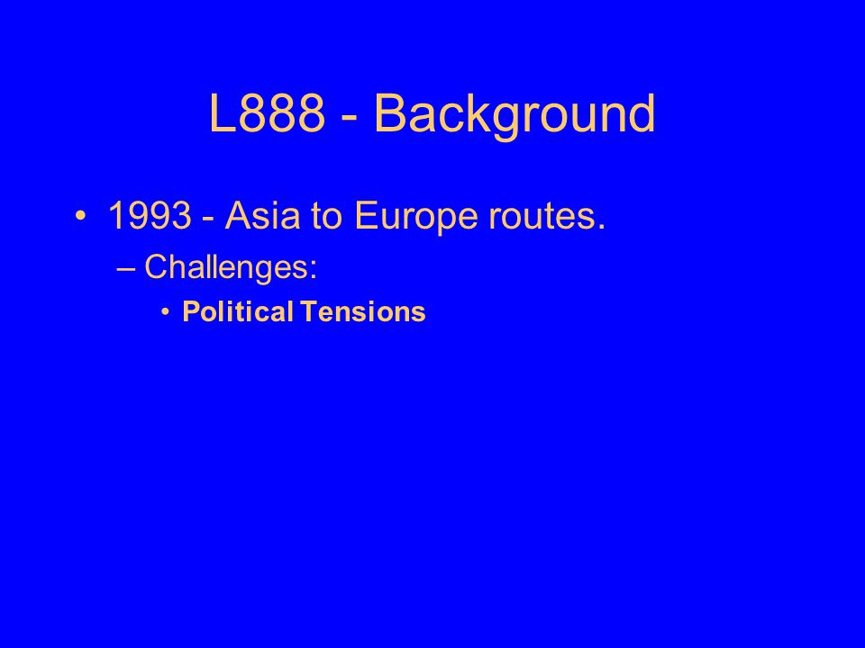 L888 - Background 1993 - Asia to Europe routes. Challenges: