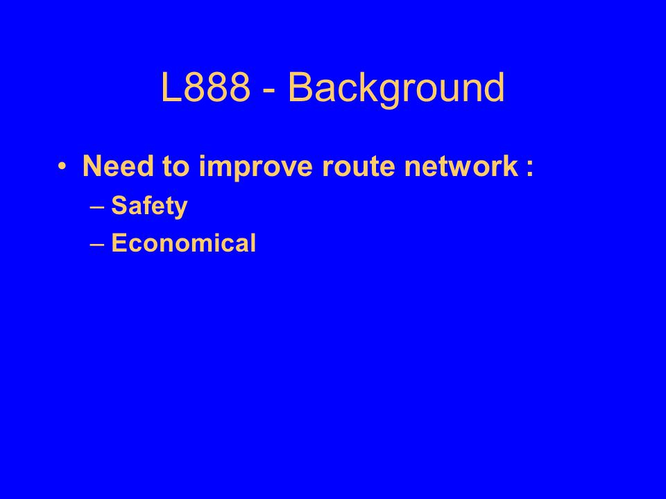 L888 - Background Need to improve route network : Safety Economical