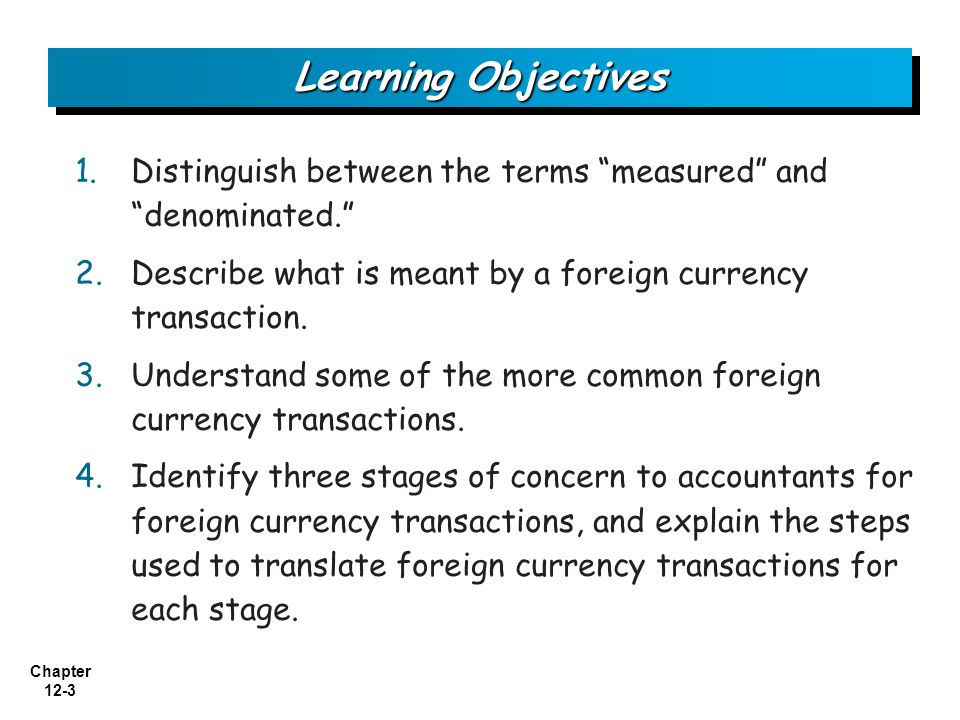 Learning Objectives Distinguish between the terms measured and denominated. Describe what is meant by a foreign currency transaction.