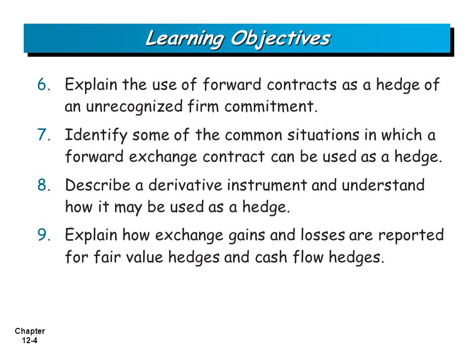Learning Objectives Explain the use of forward contracts as a hedge of an unrecognized firm commitment.