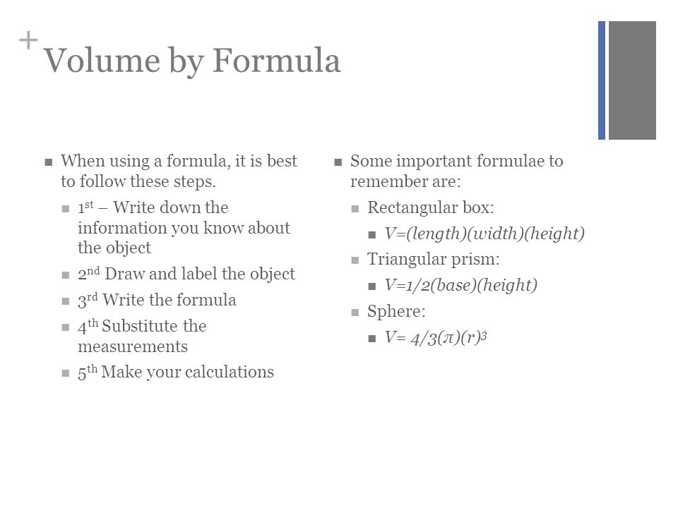 Volume by Formula When using a formula, it is best to follow these steps. 1st – Write down the information you know about the object.