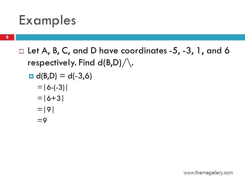 Examples Let A, B, C, and D have coordinates -5, -3, 1, and 6 respectively. Find d(B,D)/\. d(B,D) = d(-3,6)