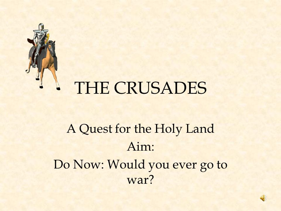 A Quest for the Holy Land Aim: Do Now: Would you ever go to war