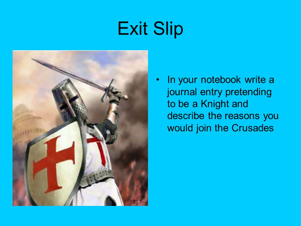 Exit Slip In your notebook write a journal entry pretending to be a Knight and describe the reasons you would join the Crusades.