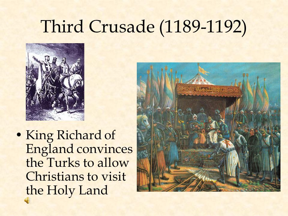 Third Crusade (1189-1192) King Richard of England convinces the Turks to allow Christians to visit the Holy Land.