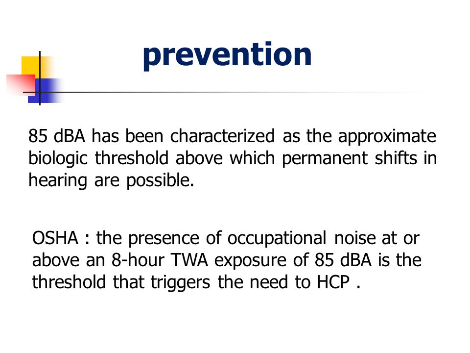 prevention 85 dBA has been characterized as the approximate biologic threshold above which permanent shifts in hearing are possible.