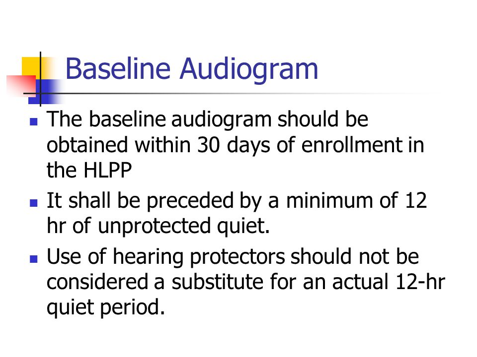 Baseline Audiogram The baseline audiogram should be obtained within 30 days of enrollment in the HLPP.