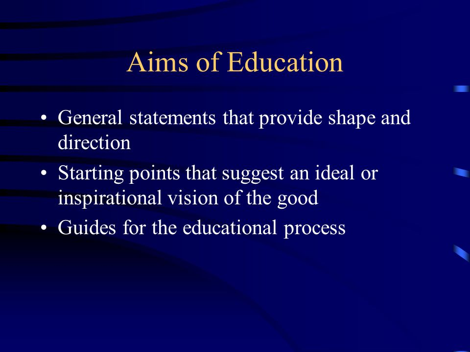 Aims of Education General statements that provide shape and direction
