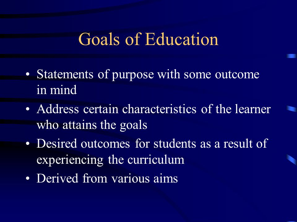 Goals of Education Statements of purpose with some outcome in mind