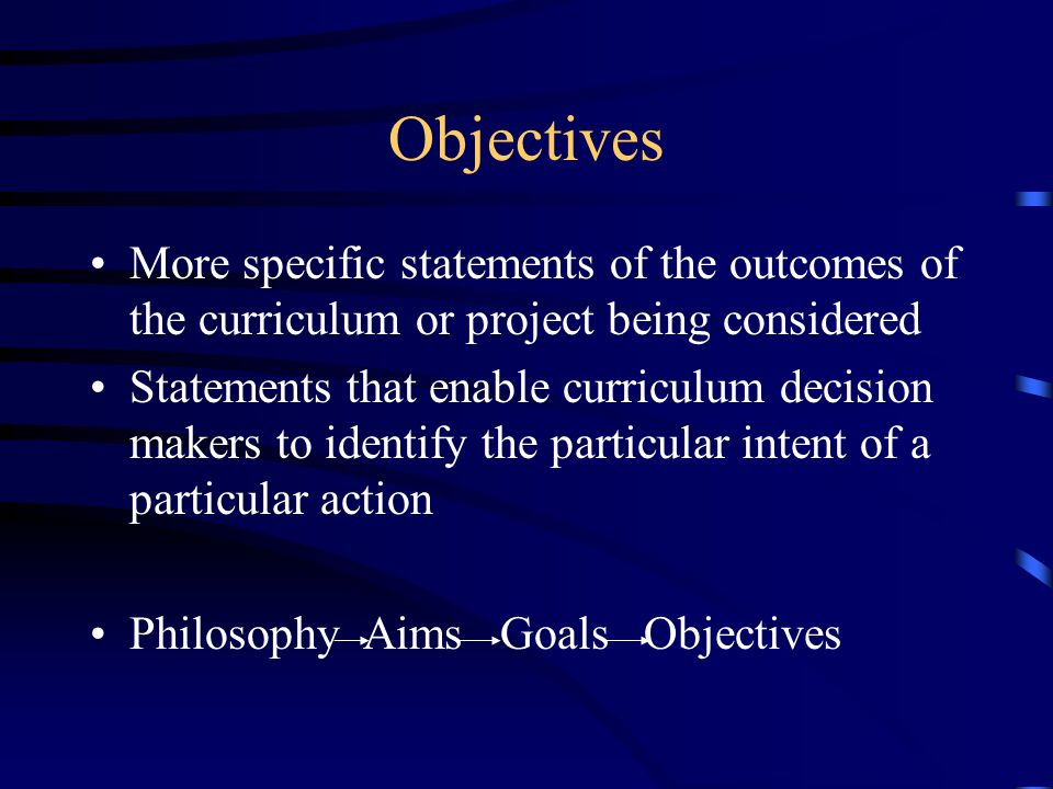 Objectives More specific statements of the outcomes of the curriculum or project being considered.