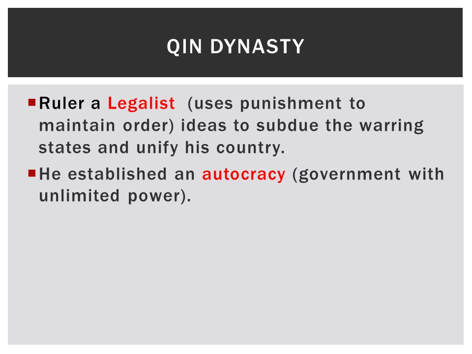 Qin Dynasty Ruler a Legalist (uses punishment to maintain order) ideas to subdue the warring states and unify his country.