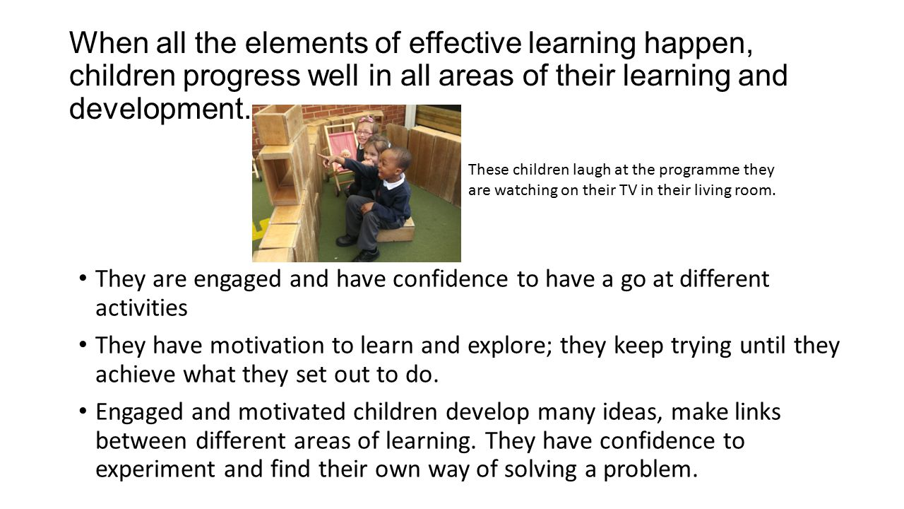 When all the elements of effective learning happen, children progress well in all areas of their learning and development.