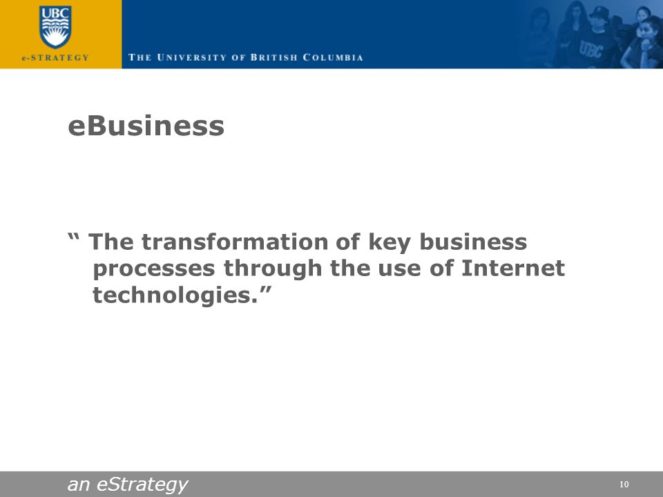 eBusiness The transformation of key business processes through the use of Internet technologies.