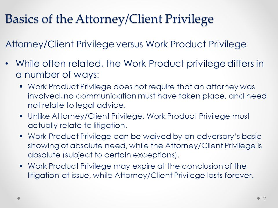 attorney client privelge One of the basic tenets of the relationship between an attorney and the client is that any information which passes between the two remains confidential this concept is also known as the attorney client privilege based on early english common law, the idea of privilege is a simple one - a.