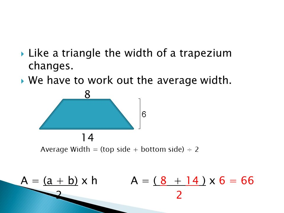 Like a triangle the width of a trapezium changes.