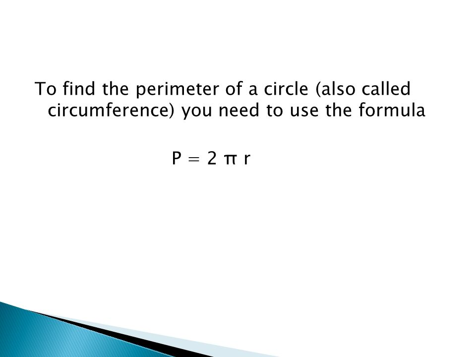 To find the perimeter of a circle (also called circumference) you need to use the formula P = 2 π r
