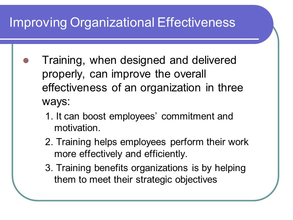 improving organizational effectiveness Organizational effectiveness program which facilitated my research improve communications, resolve problems, promote job satisfaction.