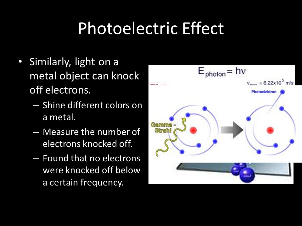 Photoelectric Effect Similarly, light on a metal object can knock off electrons. Shine different colors on a metal.