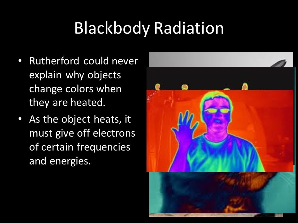 Blackbody Radiation Rutherford could never explain why objects change colors when they are heated.