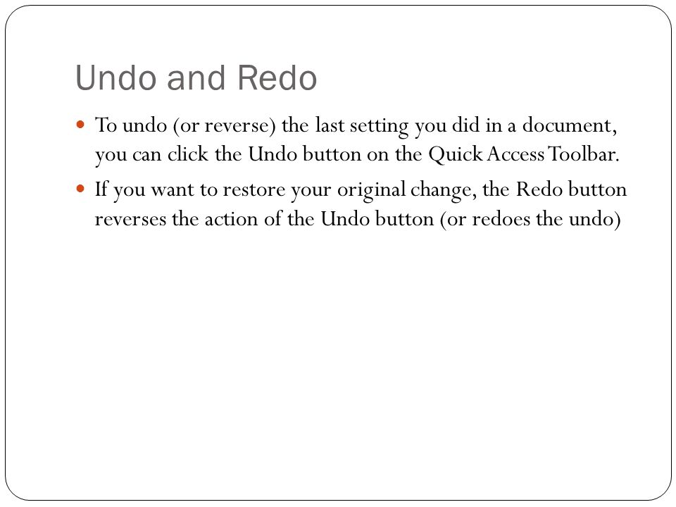 Undo and Redo To undo (or reverse) the last setting you did in a document, you can click the Undo button on the Quick Access Toolbar.