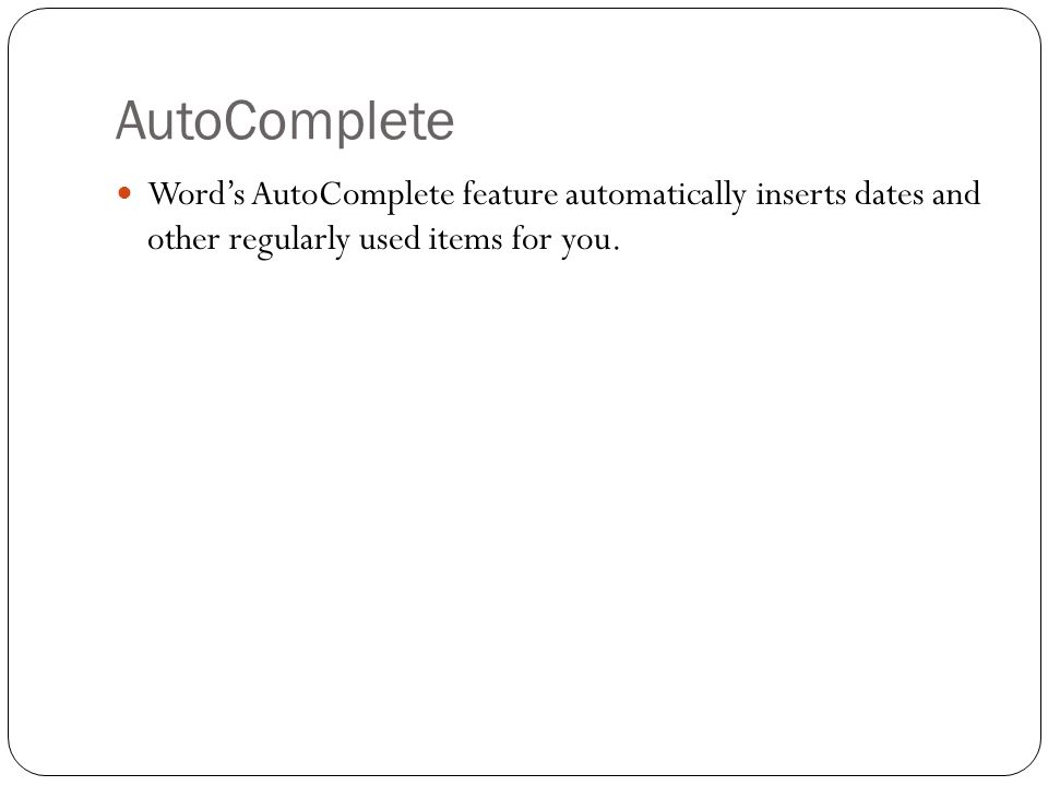 AutoComplete Word's AutoComplete feature automatically inserts dates and other regularly used items for you.