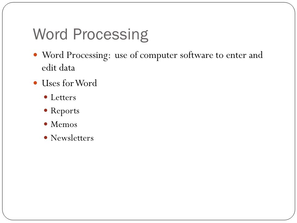 Word Processing Word Processing: use of computer software to enter and edit data. Uses for Word.