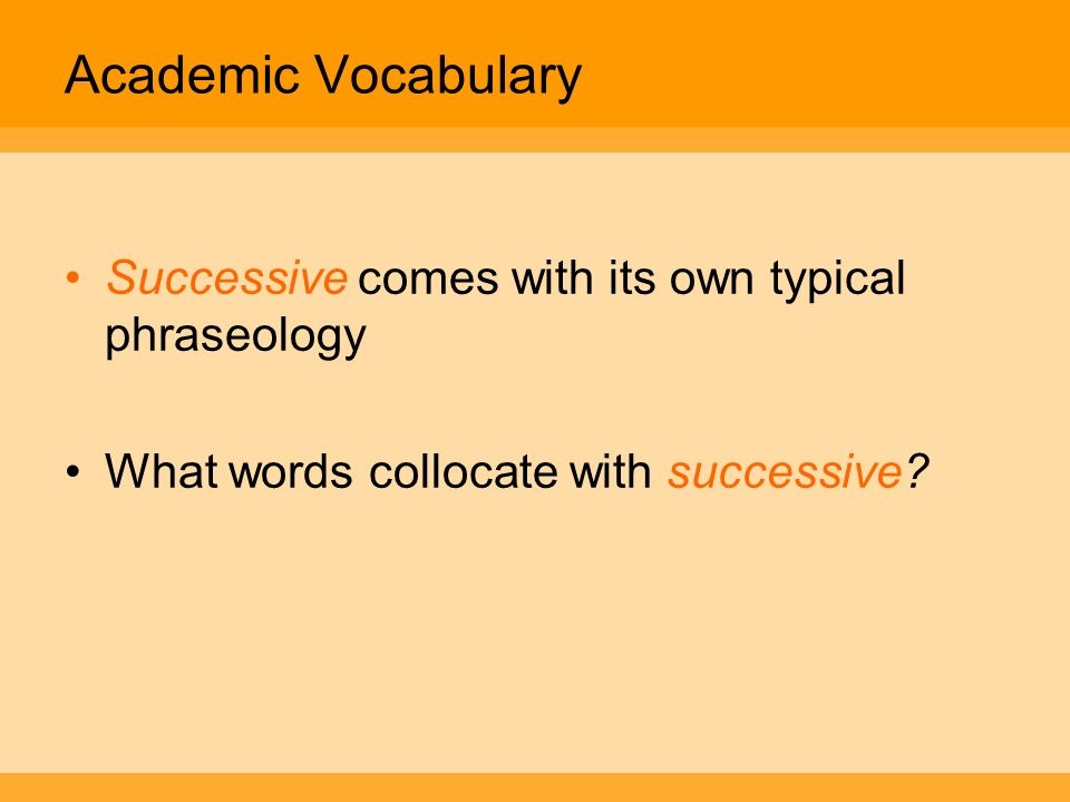 Academic Vocabulary Successive comes with its own typical phraseology