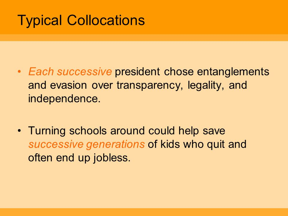 Typical Collocations Each successive president chose entanglements and evasion over transparency, legality, and independence.