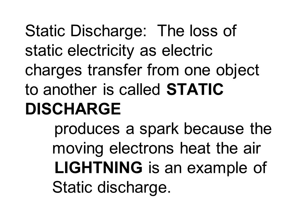 Static Discharge: The loss of static electricity as electric charges transfer from one object to another is called STATIC DISCHARGE produces a spark because the moving electrons heat the air LIGHTNING is an example of Static discharge.