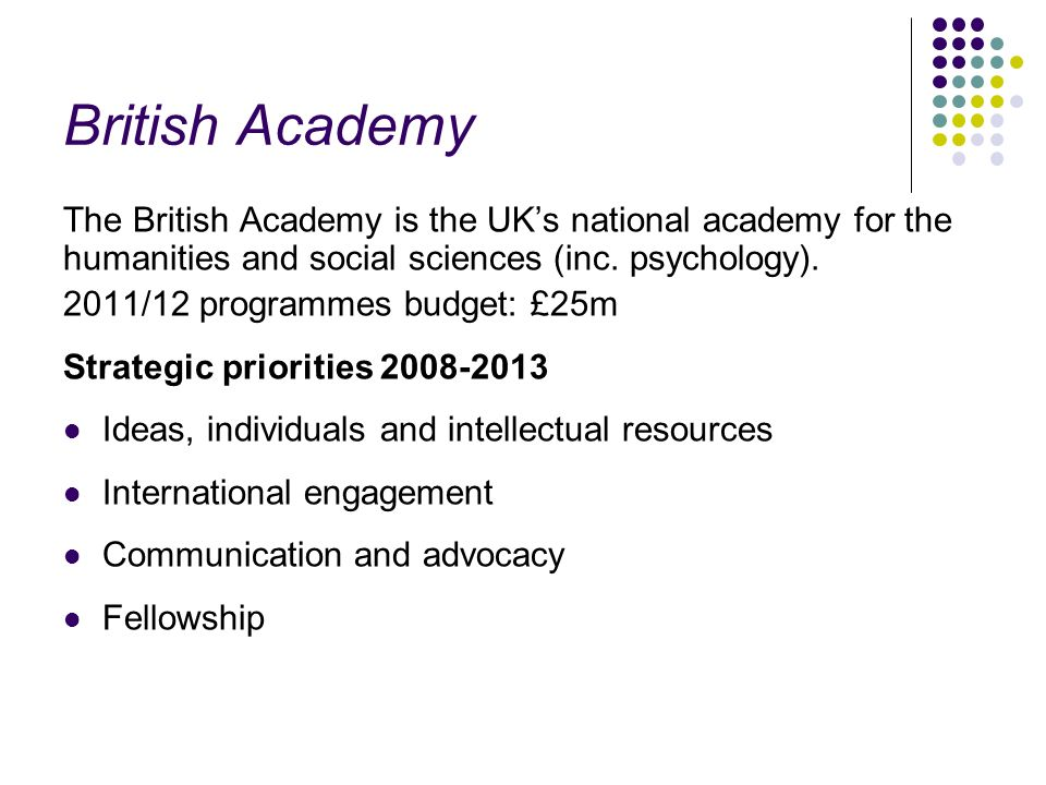 British Academy The British Academy is the UK's national academy for the humanities and social sciences (inc. psychology).