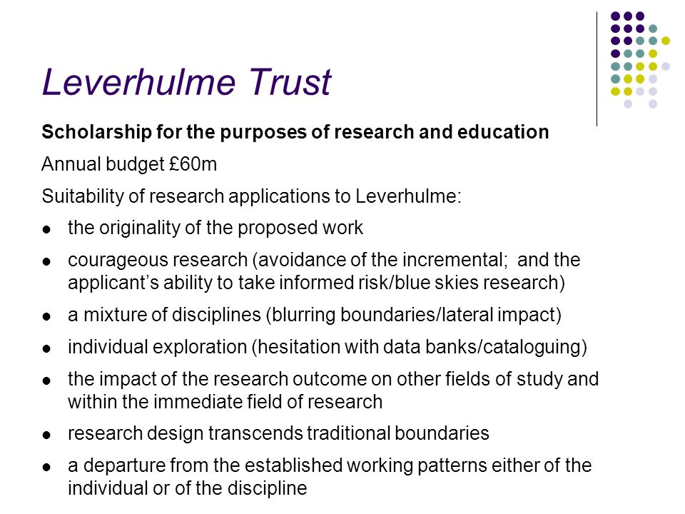 Leverhulme Trust Scholarship for the purposes of research and education. Annual budget £60m. Suitability of research applications to Leverhulme: