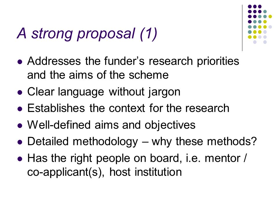 A strong proposal (1) Addresses the funder's research priorities and the aims of the scheme. Clear language without jargon.