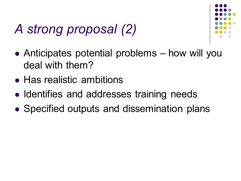A strong proposal (2) Anticipates potential problems – how will you deal with them Has realistic ambitions.