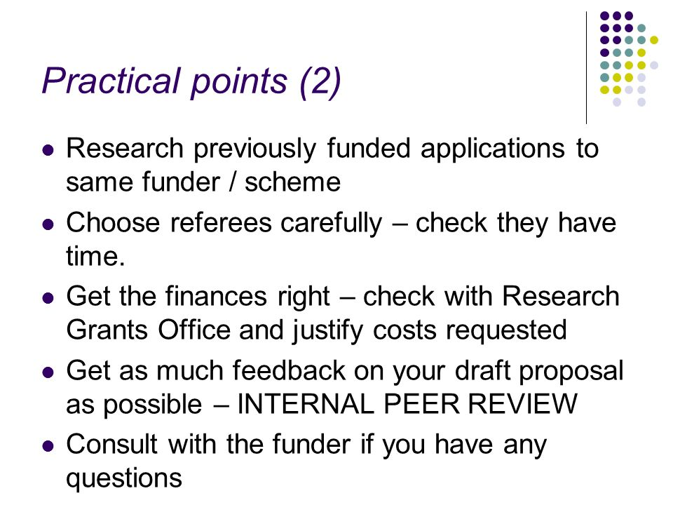 Practical points (2) Research previously funded applications to same funder / scheme. Choose referees carefully – check they have time.
