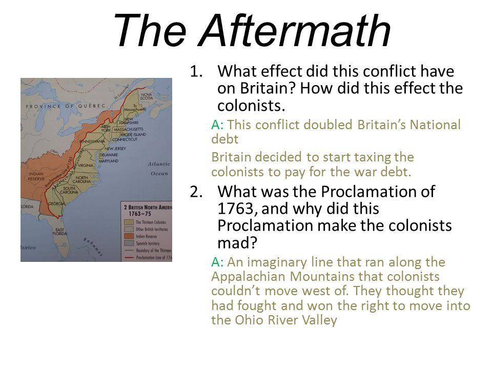 The Aftermath What effect did this conflict have on Britain How did this effect the colonists. A: This conflict doubled Britain's National debt.