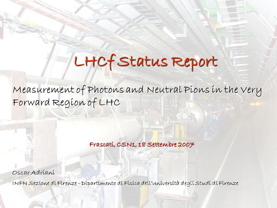 LHCf Status Report Measurement of Photons and Neutral Pions in the Very Forward Region of LHC. Frascati, CSN1, 18 Settembre 2007.