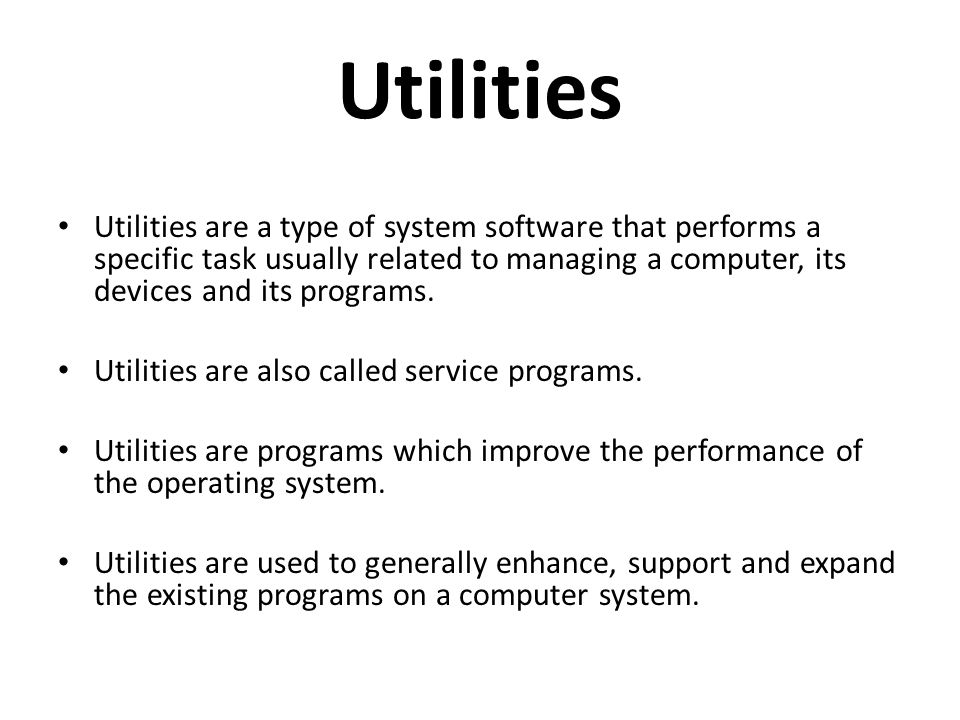 Utilities Utilities are a type of system software that performs a specific task usually related to managing a computer, its devices and its programs.