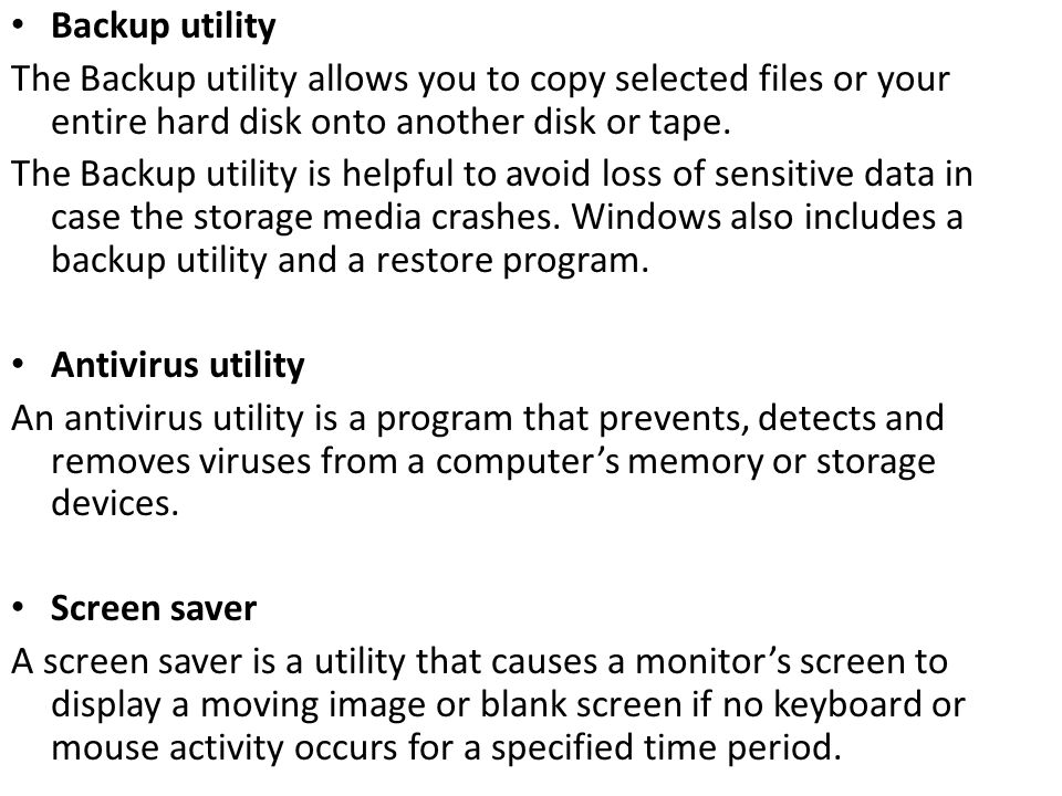 Backup utility The Backup utility allows you to copy selected files or your entire hard disk onto another disk or tape.