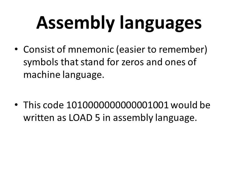 Assembly languages Consist of mnemonic (easier to remember) symbols that stand for zeros and ones of machine language.