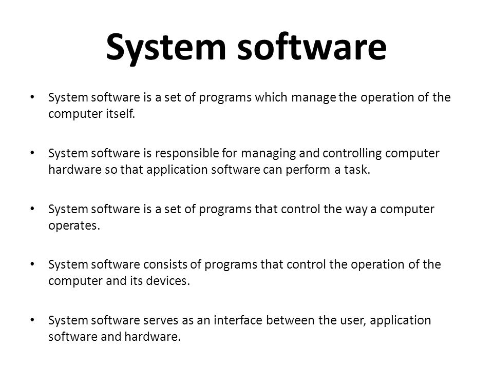 System software System software is a set of programs which manage the operation of the computer itself.