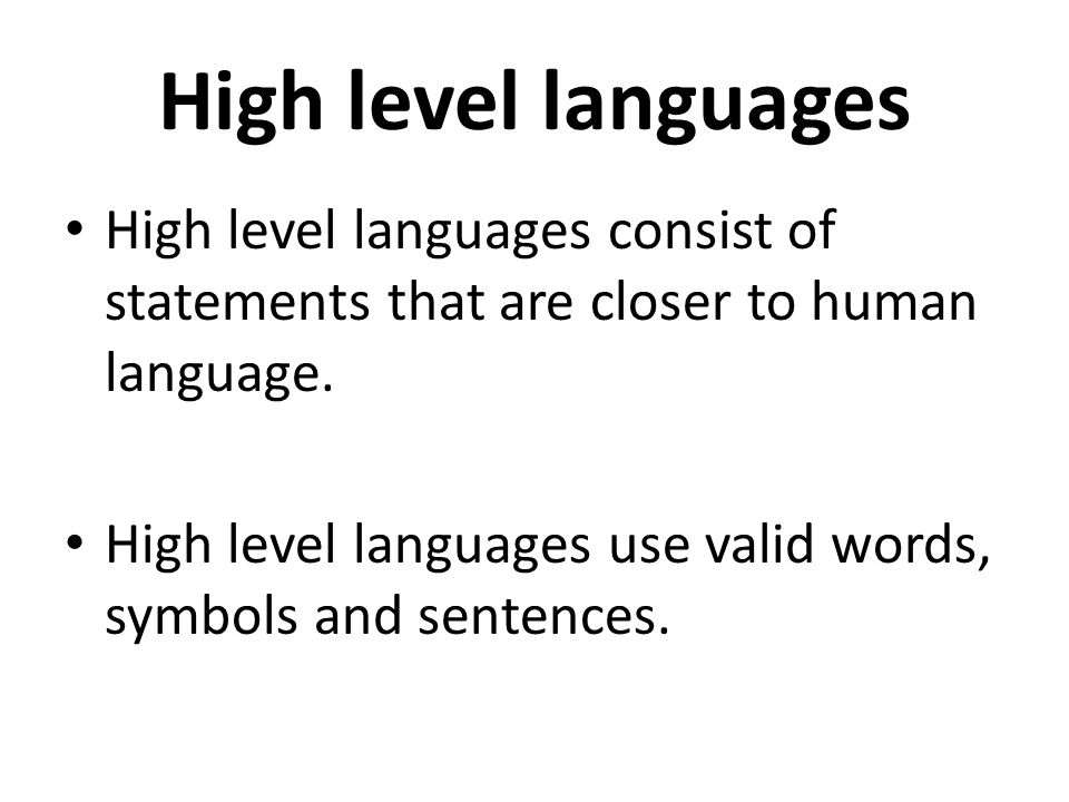 High level languages High level languages consist of statements that are closer to human language.
