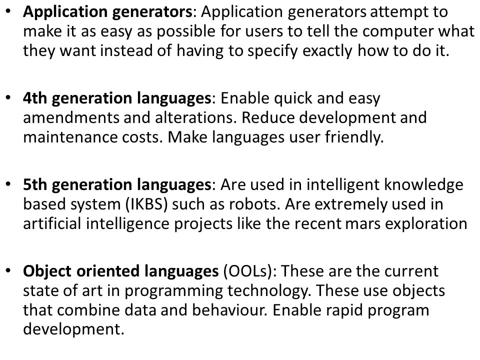 Application generators: Application generators attempt to make it as easy as possible for users to tell the computer what they want instead of having to specify exactly how to do it.