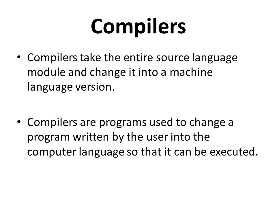 Compilers Compilers take the entire source language module and change it into a machine language version.