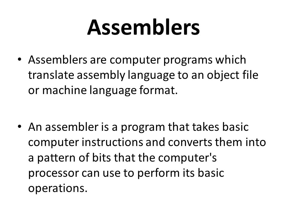 Assemblers Assemblers are computer programs which translate assembly language to an object file or machine language format.