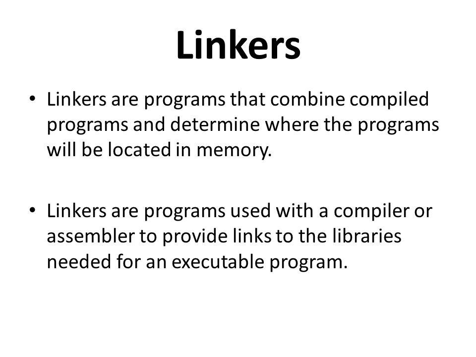 Linkers Linkers are programs that combine compiled programs and determine where the programs will be located in memory.