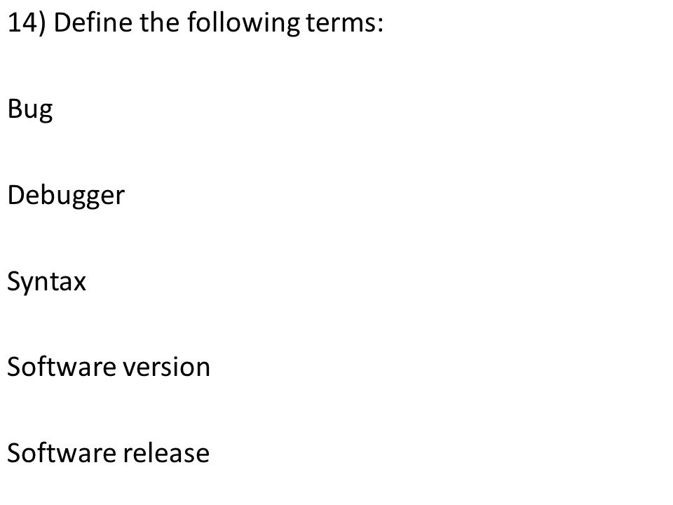 14) Define the following terms: Bug Debugger Syntax Software version Software release